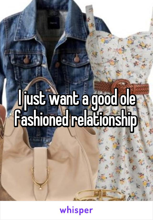 I just want a good ole fashioned relationship