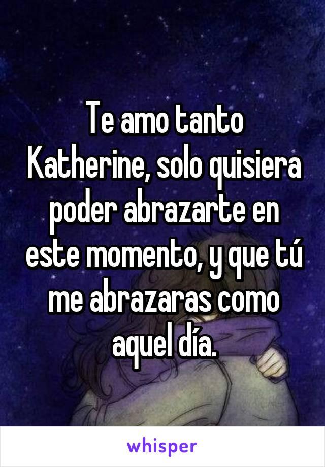 Te amo tanto Katherine, solo quisiera poder abrazarte en este momento, y que tú me abrazaras como aquel día.