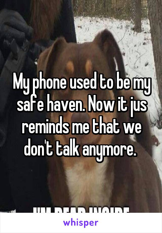 My phone used to be my safe haven. Now it jus reminds me that we don't talk anymore.