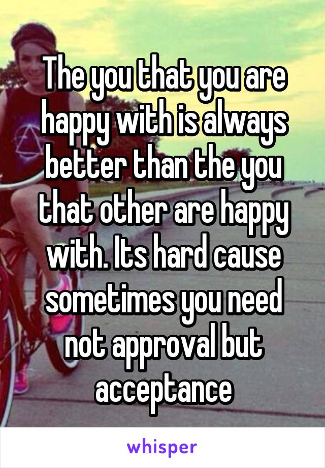 The you that you are happy with is always better than the you that other are happy with. Its hard cause sometimes you need not approval but acceptance