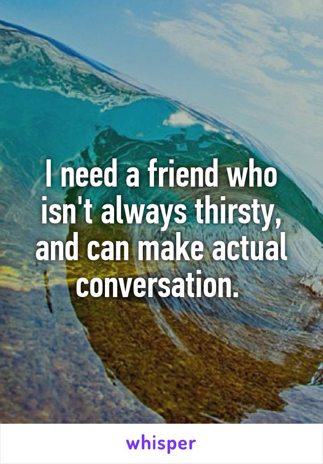 I need a friend who isn't always thirsty, and can make actual conversation.