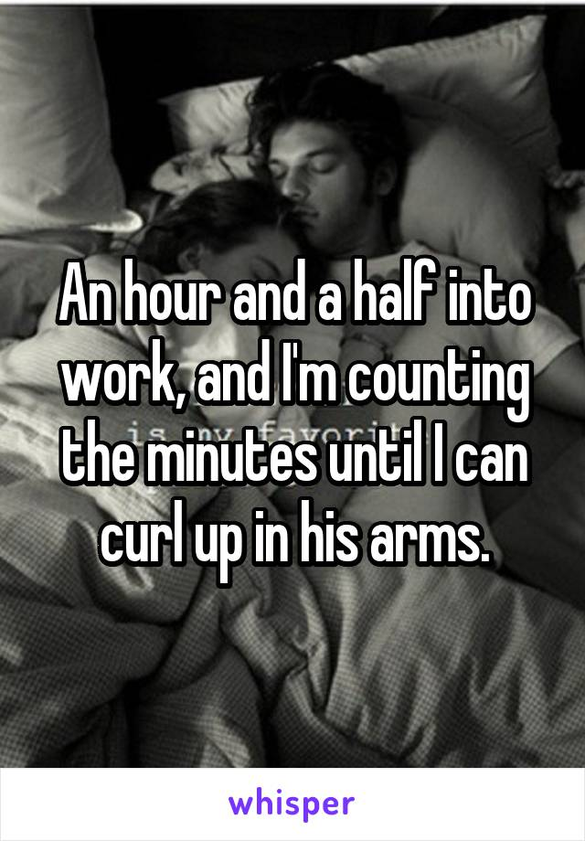An hour and a half into work, and I'm counting the minutes until I can curl up in his arms.