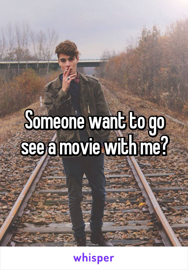 Someone want to go see a movie with me?