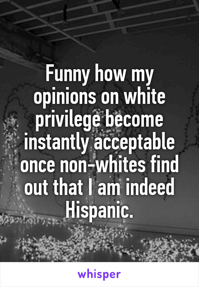 Funny how my opinions on white privilege become instantly acceptable once non-whites find out that I am indeed Hispanic.