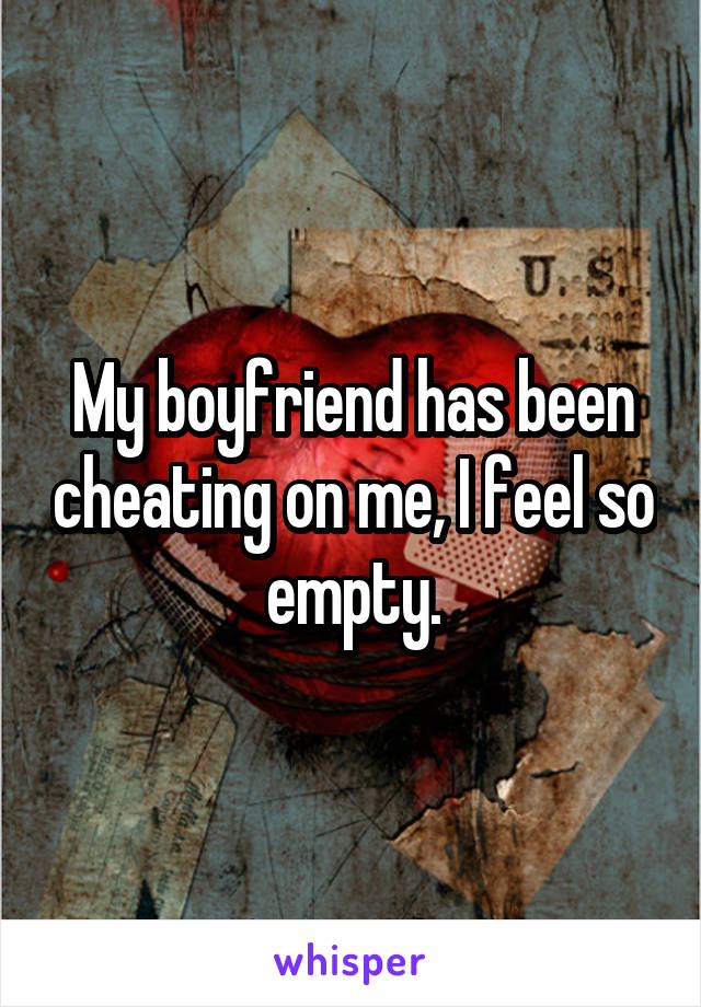 My boyfriend has been cheating on me, I feel so empty.