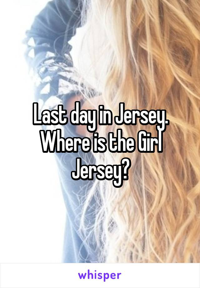Last day in Jersey. Where is the Girl Jersey?