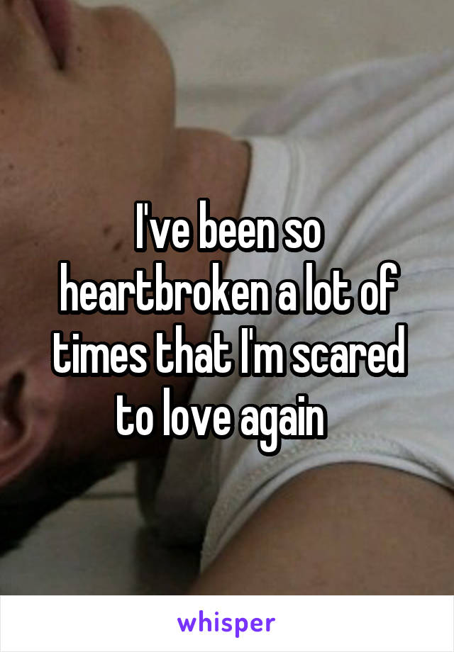I've been so heartbroken a lot of times that I'm scared to love again
