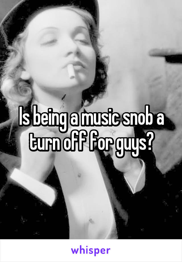 Is being a music snob a turn off for guys?