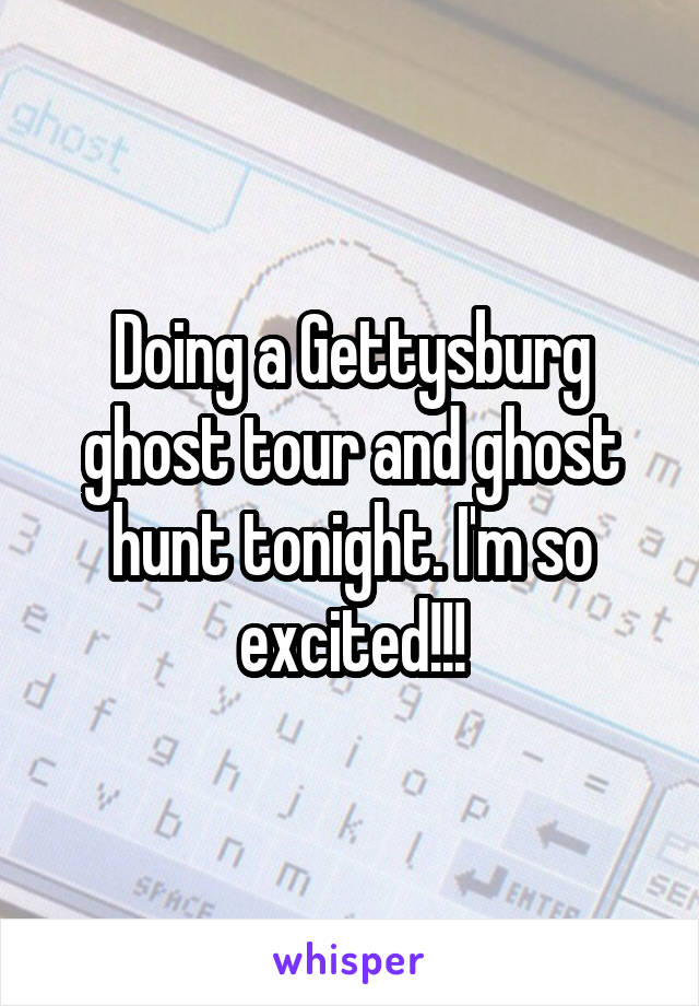 Doing a Gettysburg ghost tour and ghost hunt tonight. I'm so excited!!!