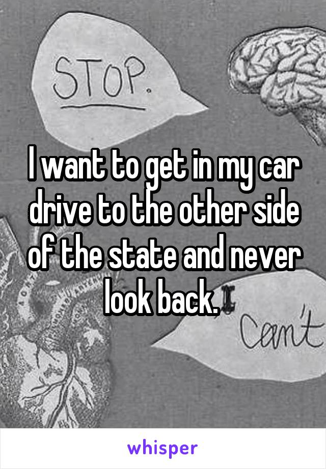 I want to get in my car drive to the other side of the state and never look back.