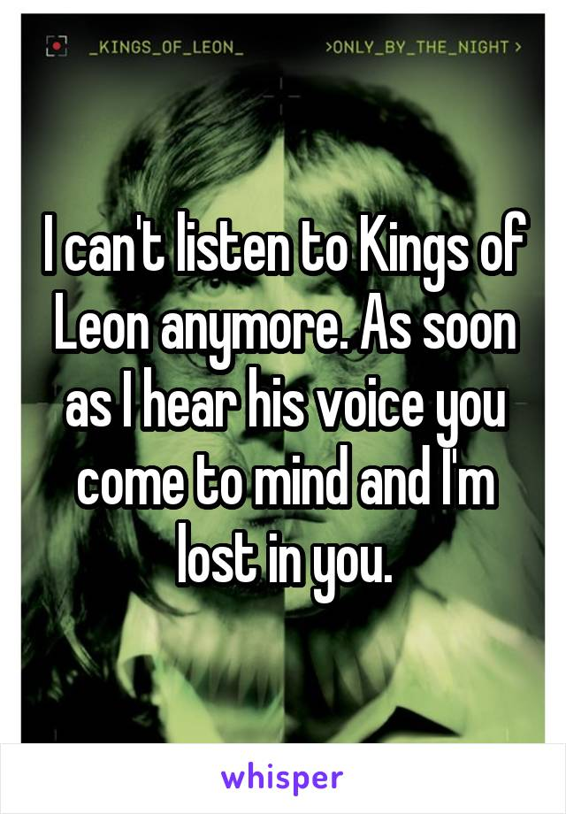 I can't listen to Kings of Leon anymore. As soon as I hear his voice you come to mind and I'm lost in you.