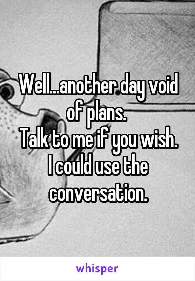 Well...another day void of plans.  Talk to me if you wish. I could use the conversation.