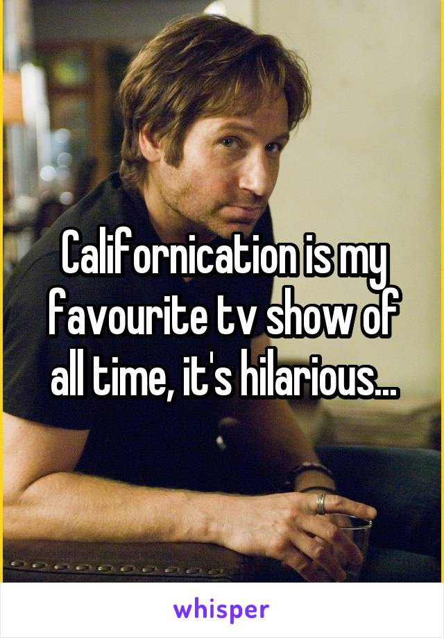Californication is my favourite tv show of all time, it's hilarious...