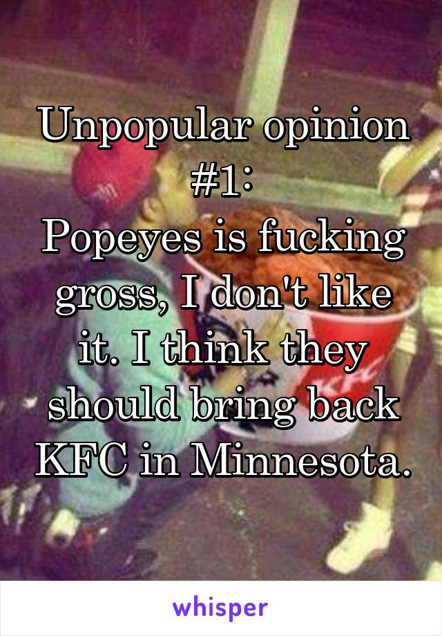 Unpopular opinion #1: Popeyes is fucking gross, I don't like it. I think they should bring back KFC in Minnesota.