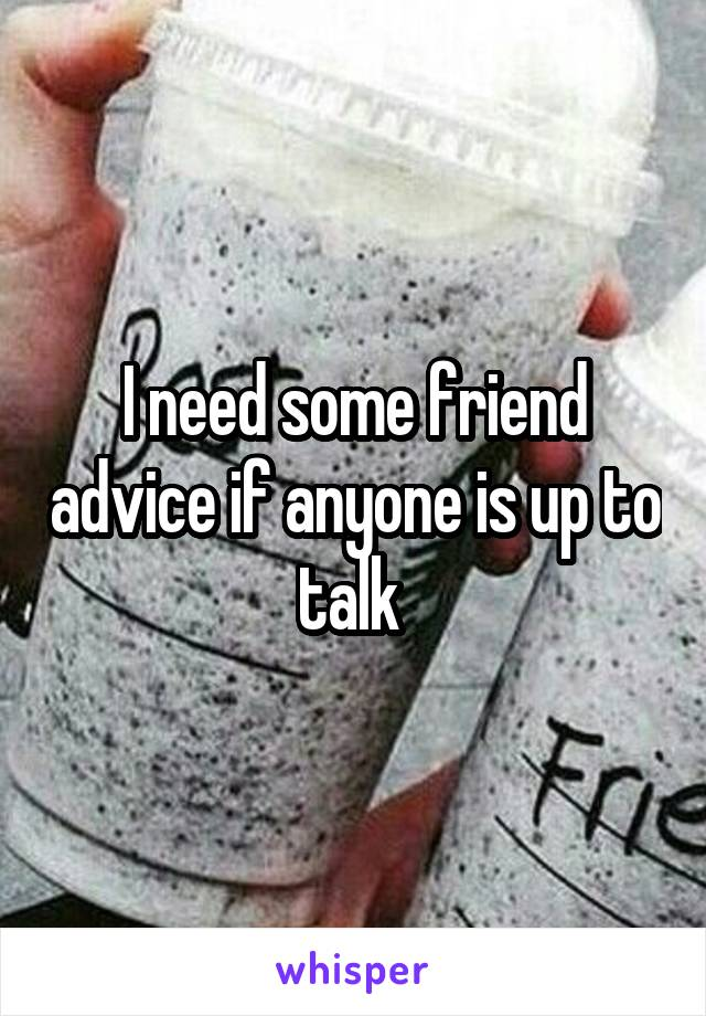 I need some friend advice if anyone is up to talk