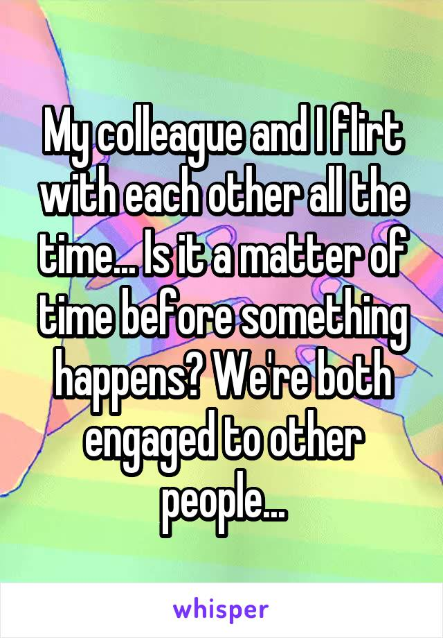 My colleague and I flirt with each other all the time... Is it a matter of time before something happens? We're both engaged to other people...