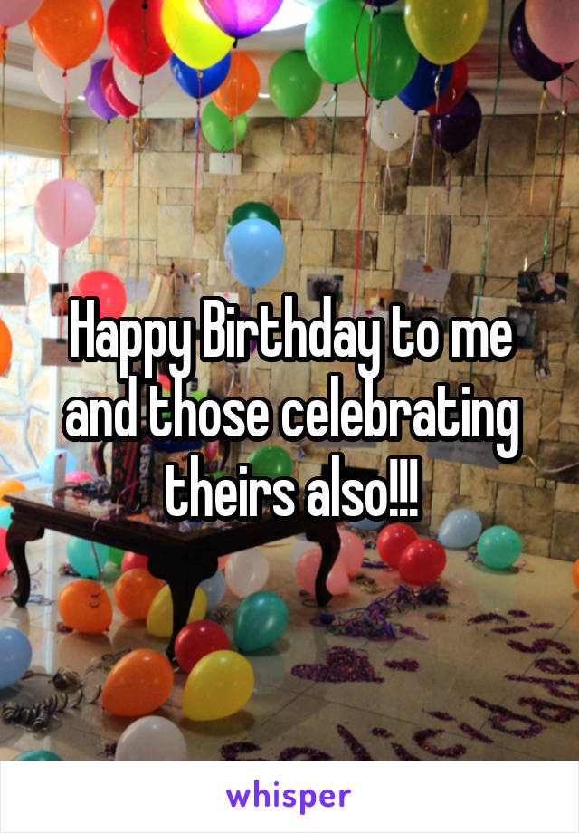 Happy Birthday to me and those celebrating theirs also!!!