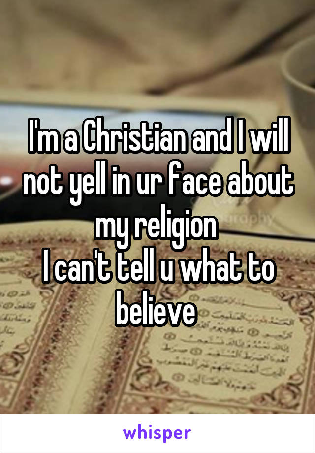 I'm a Christian and I will not yell in ur face about my religion  I can't tell u what to believe
