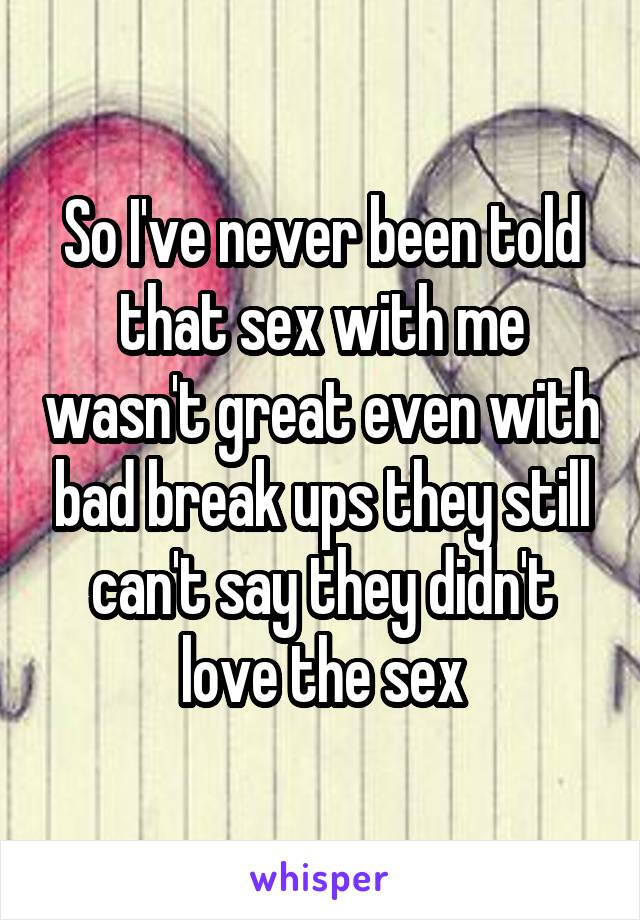 So I've never been told that sex with me wasn't great even with bad break ups they still can't say they didn't love the sex
