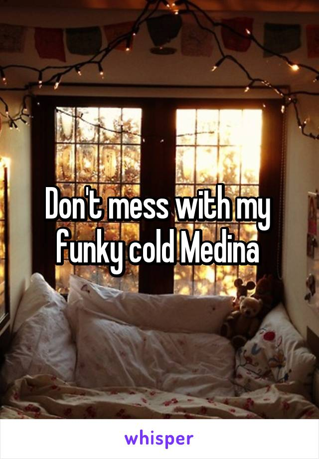 Don't mess with my  funky cold Medina