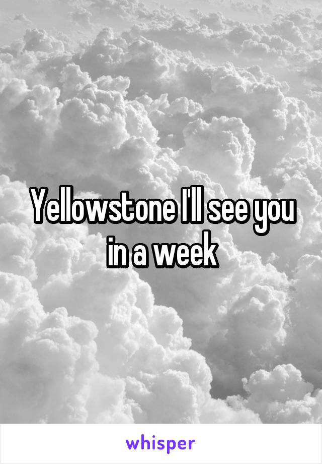 Yellowstone I'll see you in a week