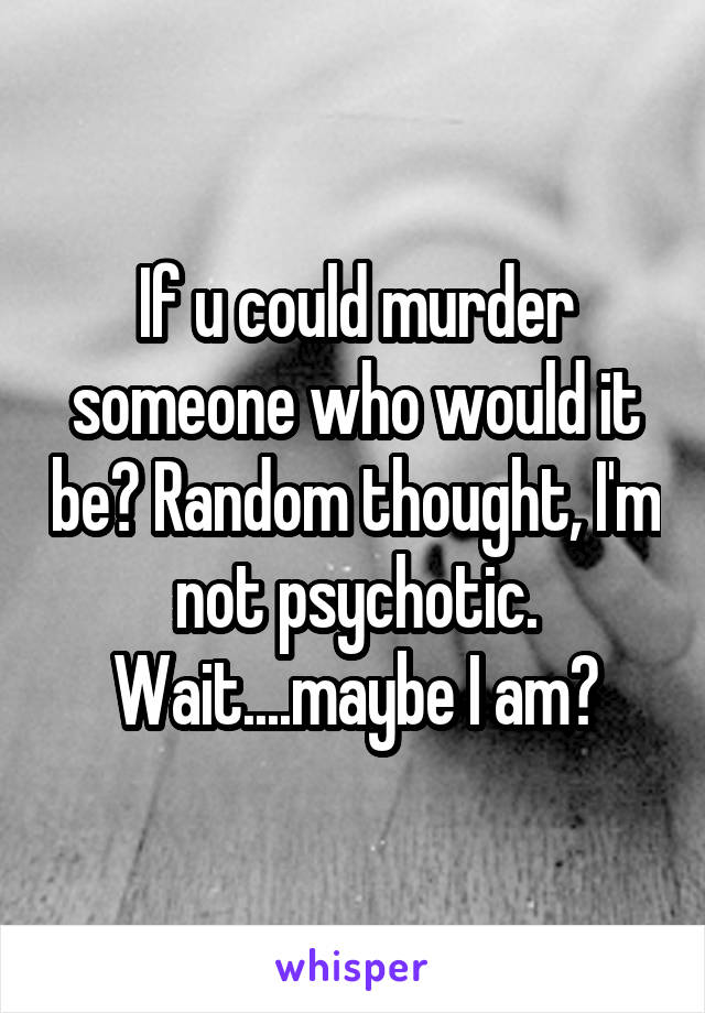 If u could murder someone who would it be? Random thought, I'm not psychotic. Wait....maybe I am?