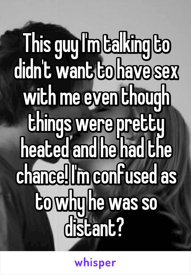 This guy I'm talking to didn't want to have sex with me even though things were pretty heated and he had the chance! I'm confused as to why he was so distant?