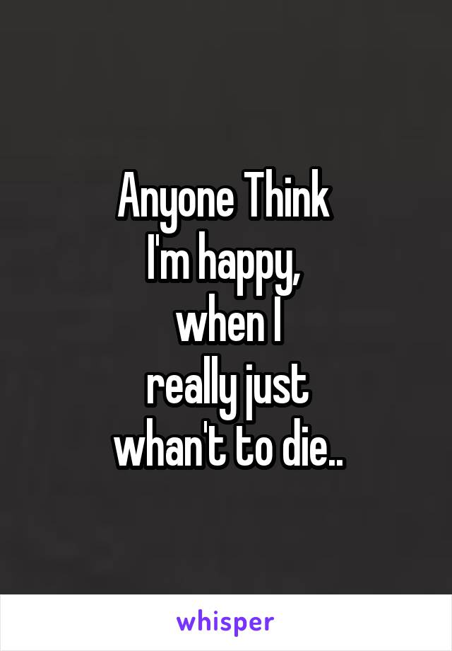 Anyone Think  I'm happy,  when I  really just  whan't to die..