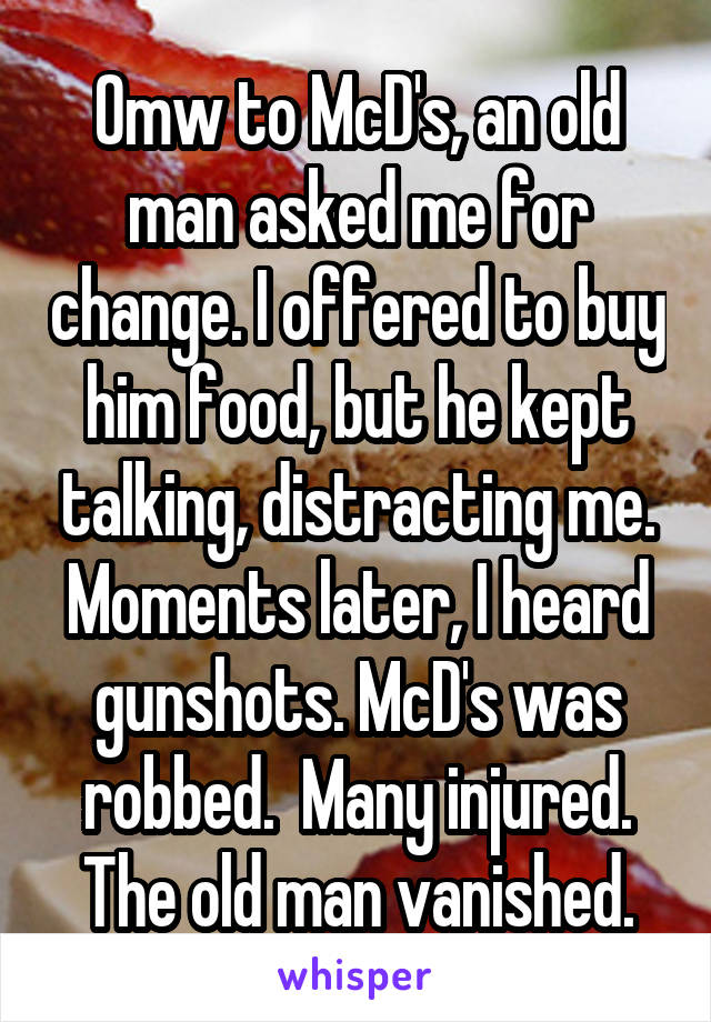 Omw to McD's, an old man asked me for change. I offered to buy him food, but he kept talking, distracting me. Moments later, I heard gunshots. McD's was robbed.  Many injured. The old man vanished.