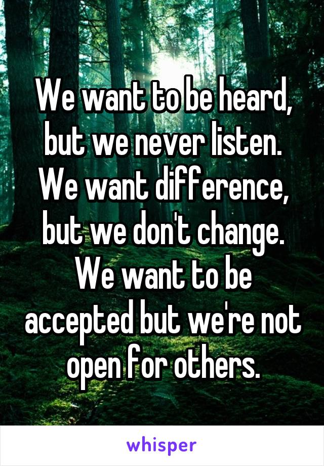 We want to be heard, but we never listen. We want difference, but we don't change. We want to be accepted but we're not open for others.