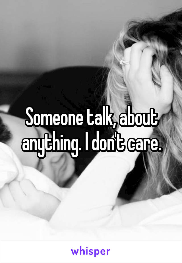 Someone talk, about anything. I don't care.