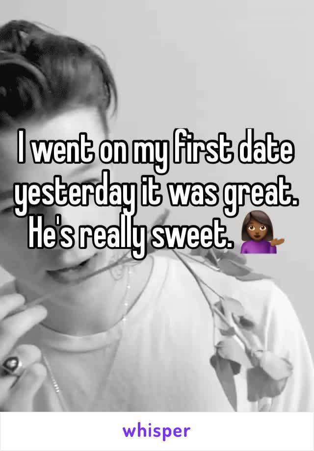 I went on my first date yesterday it was great. He's really sweet. 💁🏾
