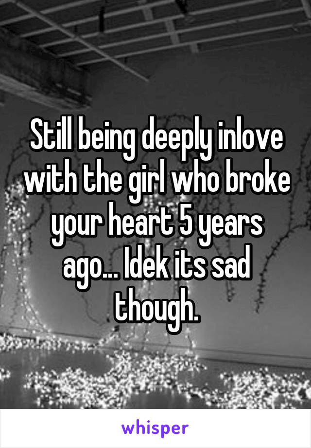 Still being deeply inlove with the girl who broke your heart 5 years ago... Idek its sad though.