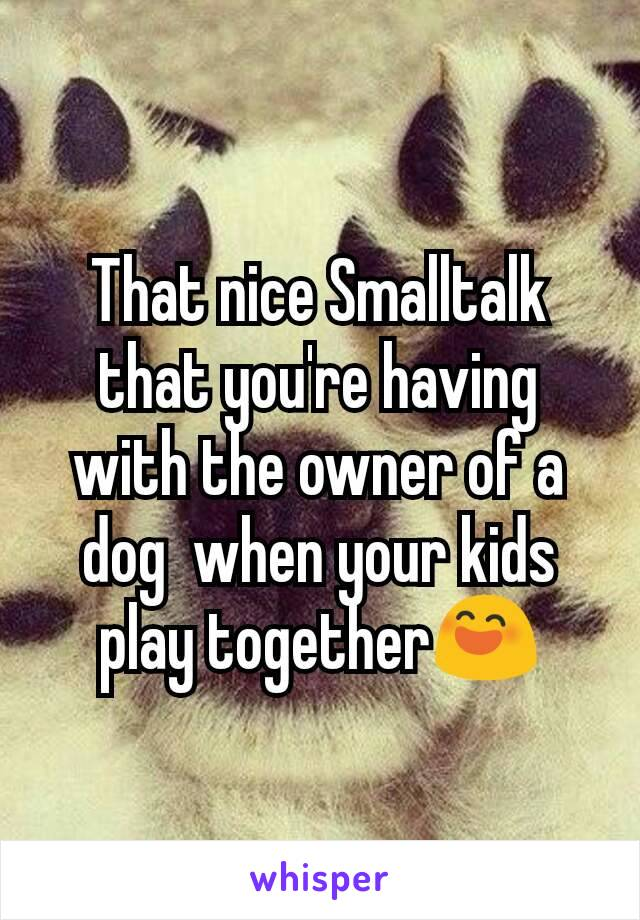 That nice Smalltalk that you're having with the owner of a dog  when your kids play together😄