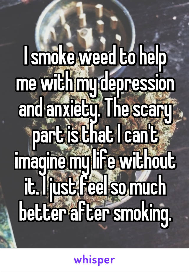 I smoke weed to help me with my depression and anxiety. The scary part is that I can't imagine my life without it. I just feel so much better after smoking.