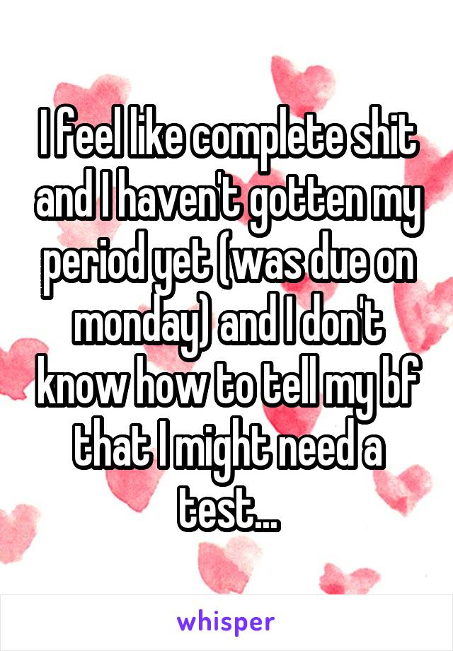 I feel like complete shit and I haven't gotten my period yet (was due on monday) and I don't know how to tell my bf that I might need a test...