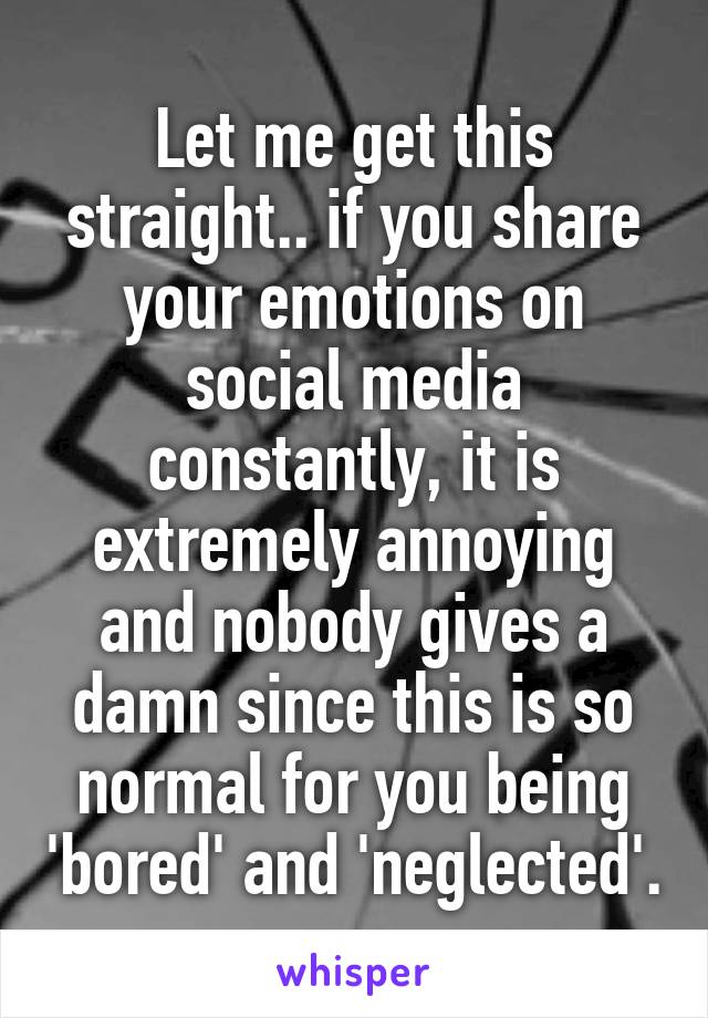 Let me get this straight.. if you share your emotions on social media constantly, it is extremely annoying and nobody gives a damn since this is so normal for you being 'bored' and 'neglected'.