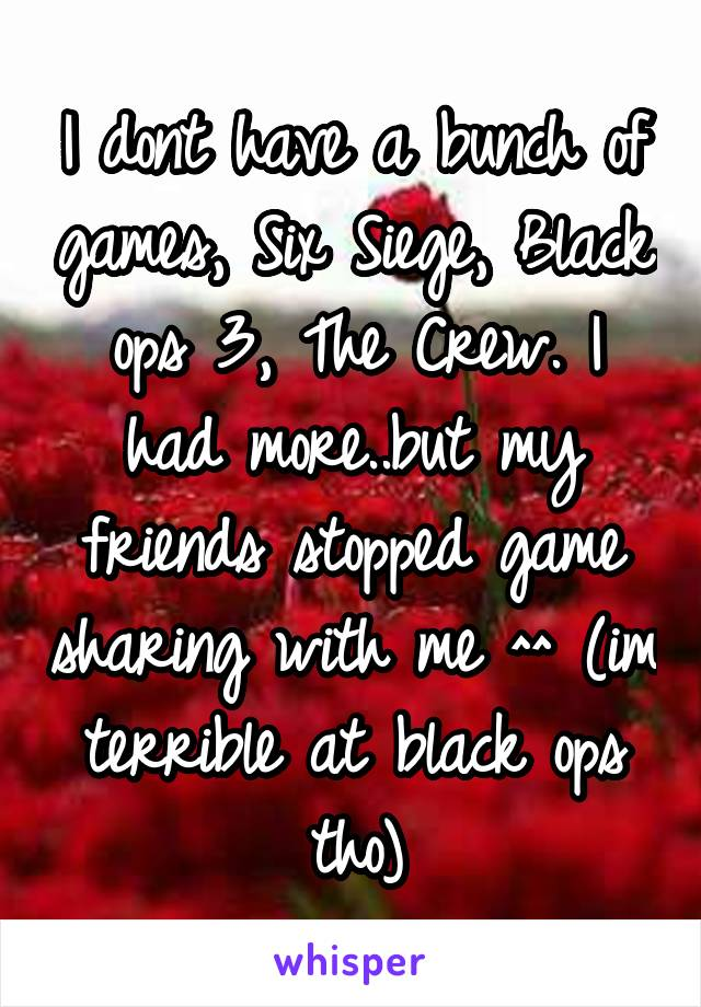 I dont have a bunch of games, Six Siege, Black ops 3, The Crew. I had more..but my friends stopped game sharing with me ^^ (im terrible at black ops tho)
