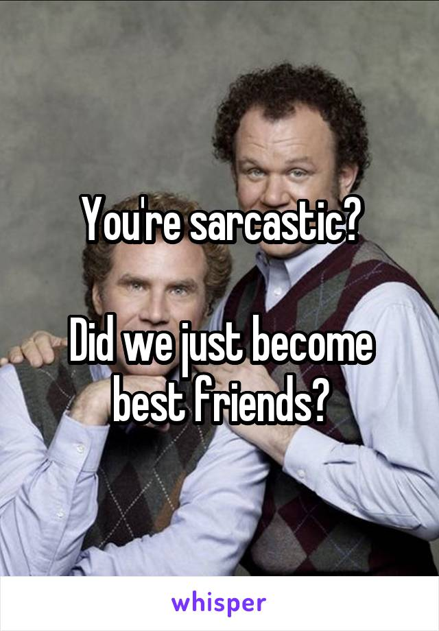 You're sarcastic?  Did we just become best friends?