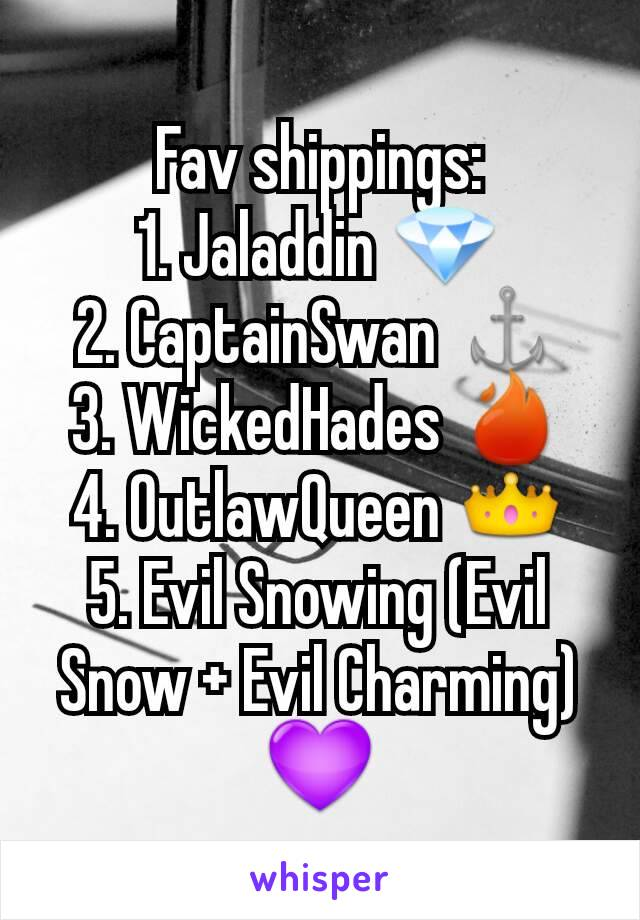 Fav shippings: 1. Jaladdin 💎 2. CaptainSwan ⚓ 3. WickedHades 🔥 4. OutlawQueen 👑 5. Evil Snowing (Evil Snow + Evil Charming) 💜