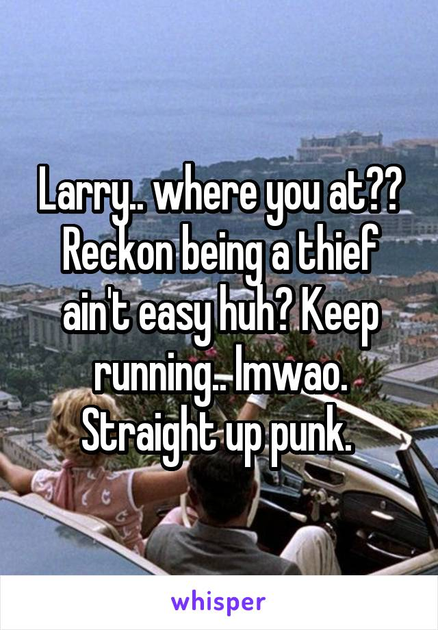 Larry.. where you at?? Reckon being a thief ain't easy huh? Keep running.. lmwao. Straight up punk.