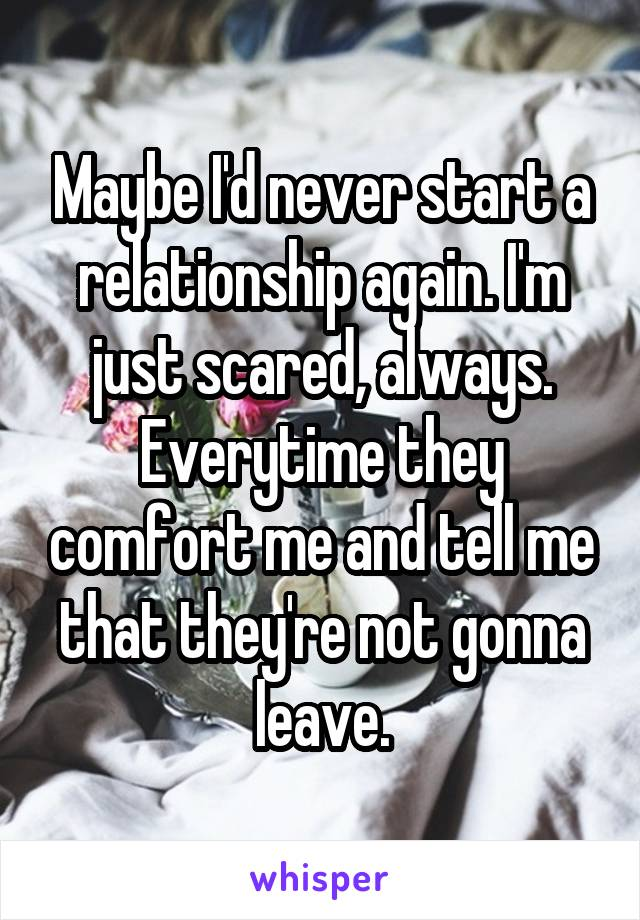 Maybe I'd never start a relationship again. I'm just scared, always. Everytime they comfort me and tell me that they're not gonna leave.