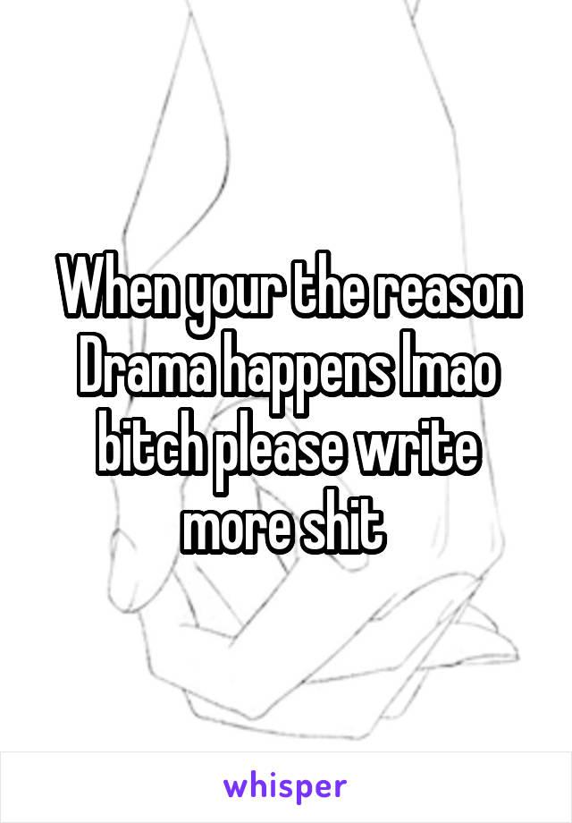 When your the reason Drama happens lmao bitch please write more shit