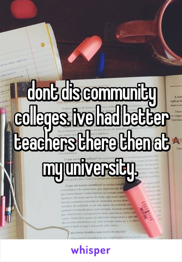 dont dis community colleges. ive had better teachers there then at my university.