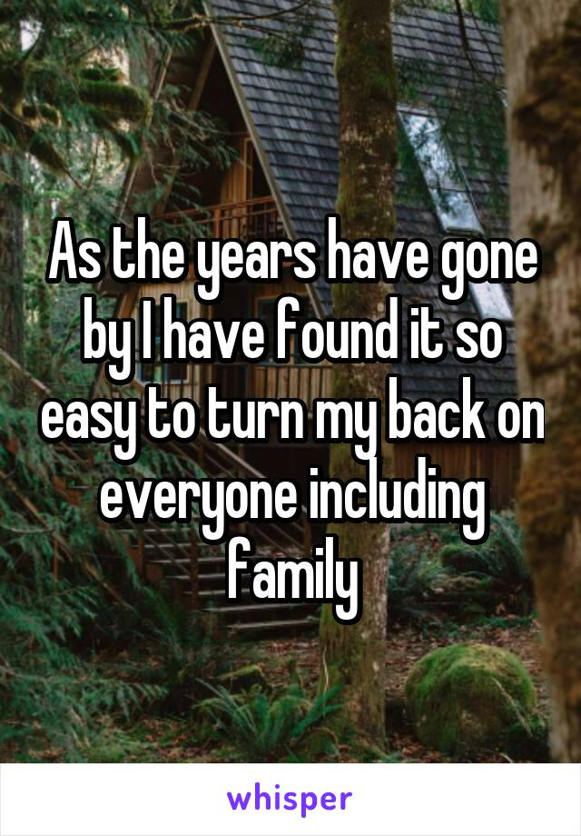 As the years have gone by I have found it so easy to turn my back on everyone including family