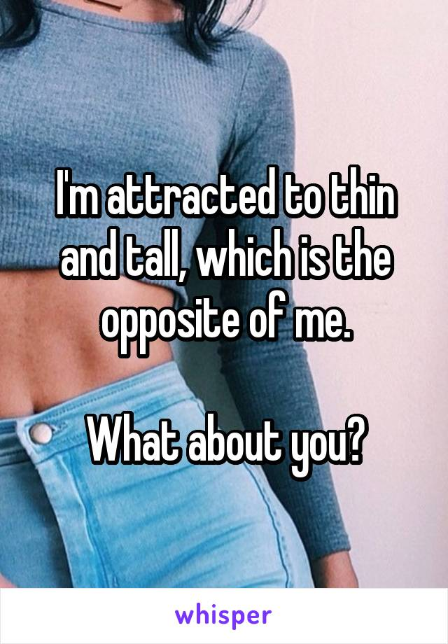 I'm attracted to thin and tall, which is the opposite of me.  What about you?