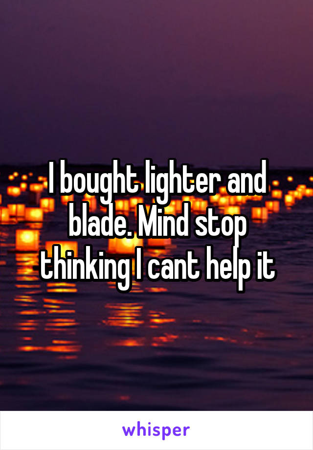I bought lighter and blade. Mind stop thinking I cant help it