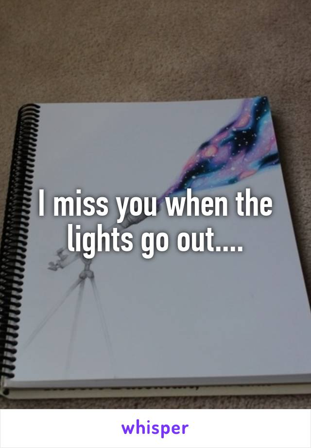 I miss you when the lights go out....