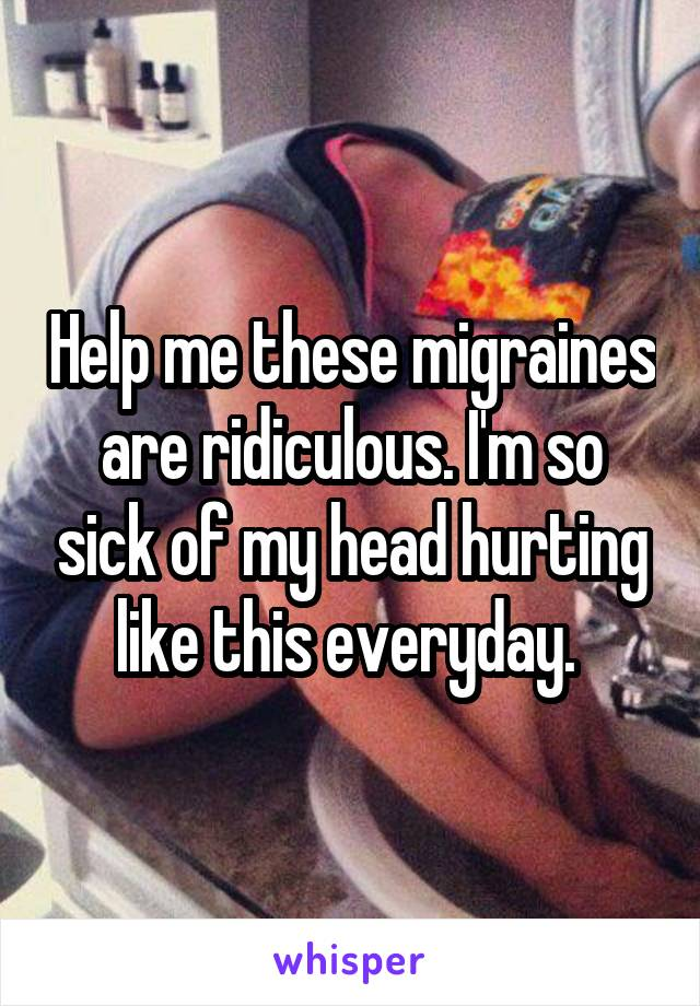 Help me these migraines are ridiculous. I'm so sick of my head hurting like this everyday.