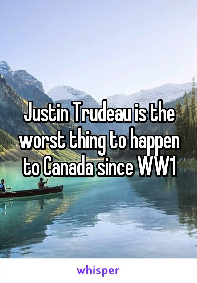 Justin Trudeau is the worst thing to happen to Canada since WW1